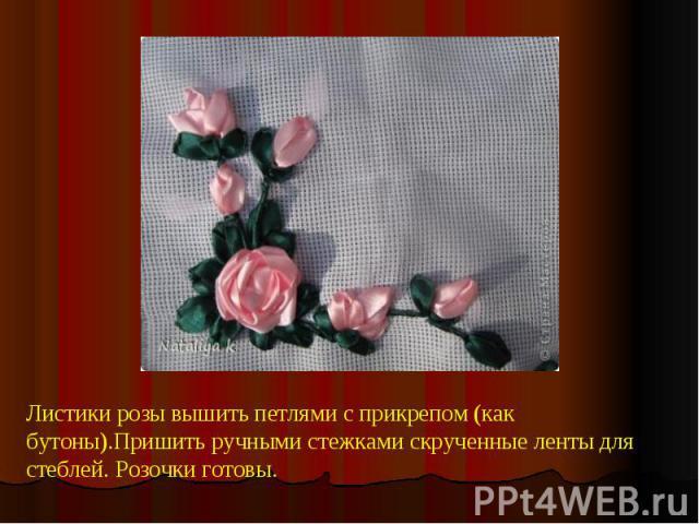 Листики розы вышить петлями с прикрепом (как бутоны).Пришить ручными стежками скрученные ленты для стеблей. Розочки готовы.