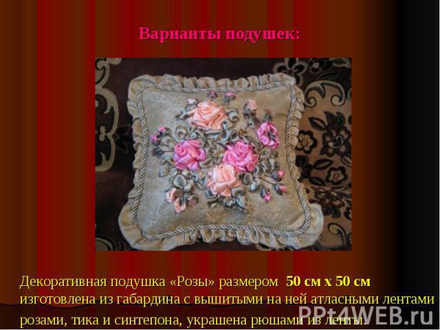Варианты подушек:Декоративная подушка «Розы» размером 50 см х 50 смизготовлена из габардина с вышитыми на ней атласными лентами розами, тика и синтепона, украшена рюшами из ленты.