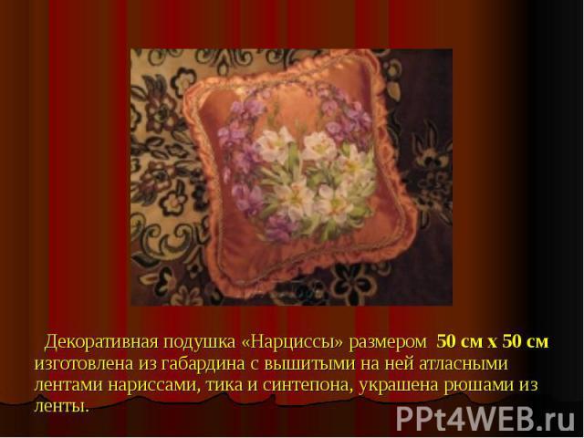 Декоративная подушка «Нарциссы» размером 50 см х 50 смизготовлена из габардина с вышитыми на ней атласными лентами нариссами, тика и синтепона, украшена рюшами из ленты.