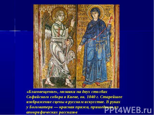 «Благовещение», мозаики на двух столбах Софийского собора в Киеве, ок. 1040 г. Старейшее изображение сцены в русском искусстве. В руках у Богоматери — красная пряжа, пришедшая из апокрифических рассказов