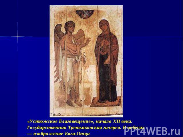 «Устюжское Благовещение», начало XII века. Государственная Третьяковская галерея. В небесах — изображение Бога-Отца