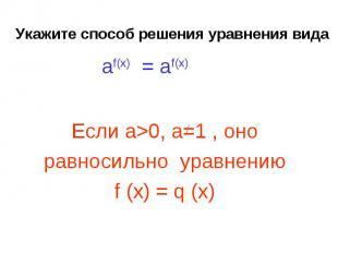 Укажите способ решения уравнения вида Если а>0, a=1 , оноравносильно уравнению f