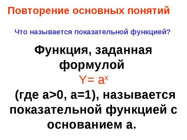 Что называется показательной функцией? Функция, заданная формулой Y= ax (где a>0, a=1), называется показательной функцией с основанием а.