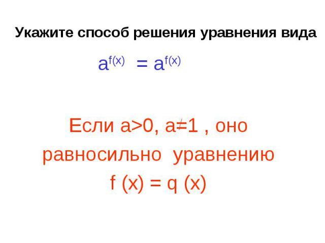 Укажите способ решения уравнения вида Если а>0, a=1 , оноравносильно уравнению f (x) = q (x)