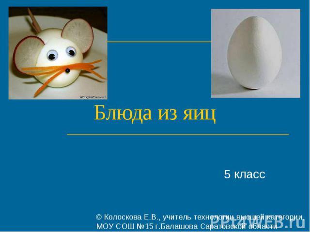 Блюда из яиц 5 класс © Колоскова Е.В., учитель технологии высшей категории, МОУ СОШ №15 г.Балашова Саратовской области