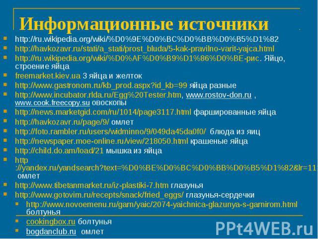 Информационные источникиhttp://ru.wikipedia.org/wiki/%D0%9E%D0%BC%D0%BB%D0%B5%D1%82 http://havkozavr.ru/stati/a_stati/prost_bluda/5-kak-pravilno-varit-yajca.htmlhttp://ru.wikipedia.org/wiki/%D0%AF%D0%B9%D1%86%D0%BE-рис. Яйцо, строение яйцаfreemarket…