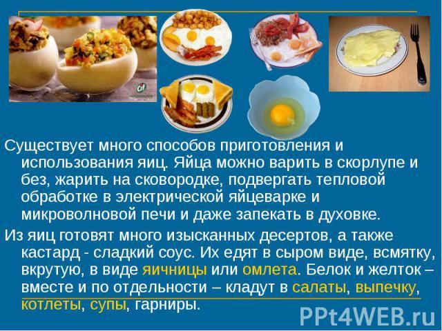 Существует много способов приготовления и использования яиц. Яйца можно варить в скорлупе и без, жарить на сковородке, подвергать тепловой обработке в электрической яйцеварке и микроволновой печи и даже запекать в духовке. Из яиц готовят много изыск…