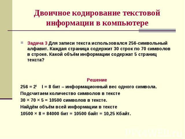Двоичное кодирование текстовой информации в компьютереЗадача 3 Для записи текста использовался 256-символьный алфавит. Каждая страница содержит 30 строк по 70 символов в строке. Какой объём информации содержат 5 страниц текста?Решение256 = 28 I = 8 …