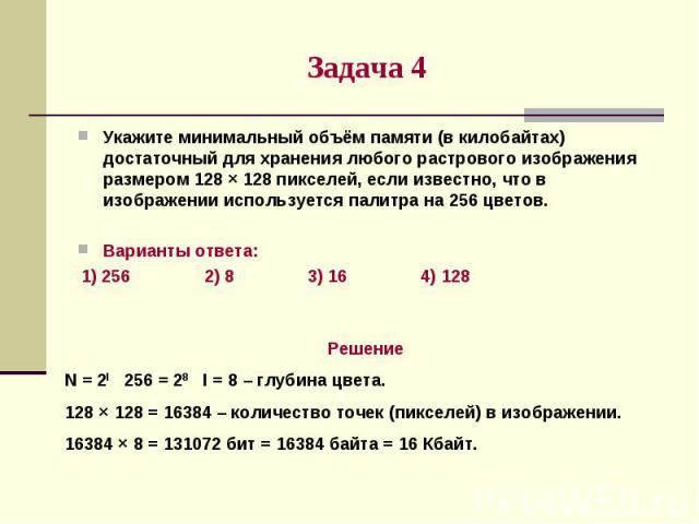 Задача 4Укажите минимальный объём памяти (в килобайтах) достаточный для хранения любого растрового изображения размером 128 × 128 пикселей, если известно, что в изображении используется палитра на 256 цветов.Варианты ответа: 1) 256 2) 8 3) 16 4) 128…
