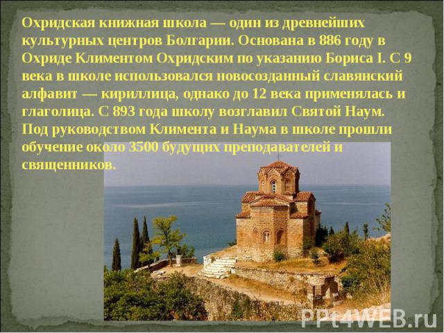 Охридская книжная школа — один из древнейших культурных центров Болгарии. Основана в 886 году в Охриде Климентом Охридским по указанию Бориса I. С 9 века в школе использовался новосозданный славянский алфавит — кириллица, однако до 12 века применяла…