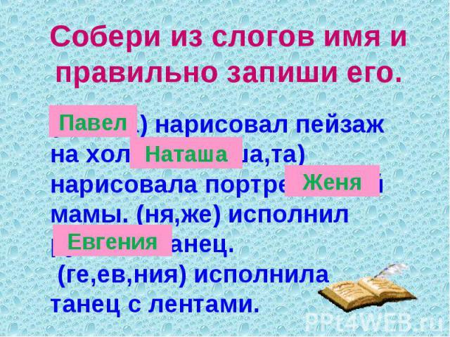 Собери из слогов имя и правильно запиши его.(вел,па) нарисовал пейзаж на холсте. (на,ша,та) нарисовала портрет своей мамы. (ня,же) исполнил русский танец. (ге,ев,ния) исполнила танец с лентами.