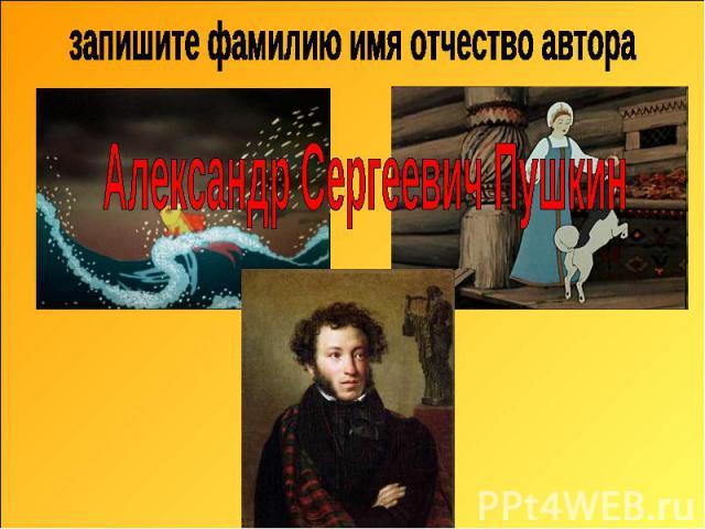 запишите фамилию имя отчество автора Александр Сергеевич Пушкин