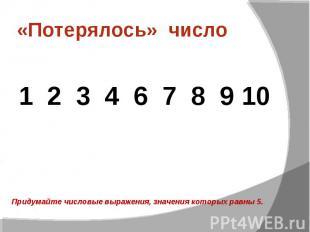 «Потерялось» число 1 2 3 4 6 7 8 9 10 Придумайте числовые выражения, значения ко