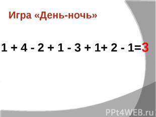 Игра «День-ночь» 1 + 4 - 2 + 1 - 3 + 1+ 2 - 1=