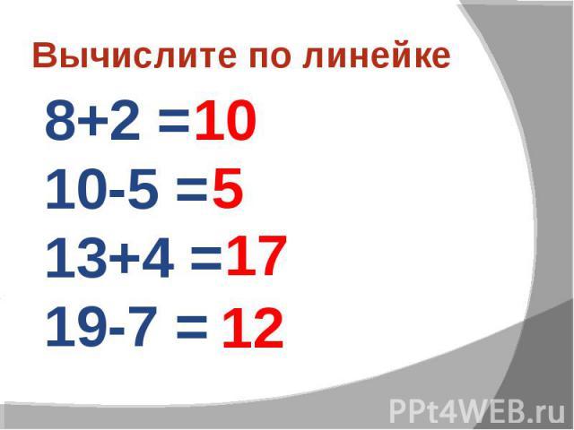 Вычислите по линейке8+2 =10-5 =13+4 =19-7 =