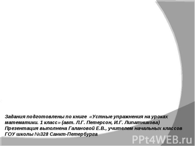 Задания подготовлены по книге «Устные упражнения на уроках математики. 1 класс» (авт. Л.Г. Петерсон, И.Г. Липатникова)Презентация выполнена Галановой Е.В., учителем начальных классов ГОУ школы №328 Санкт-Петербурга