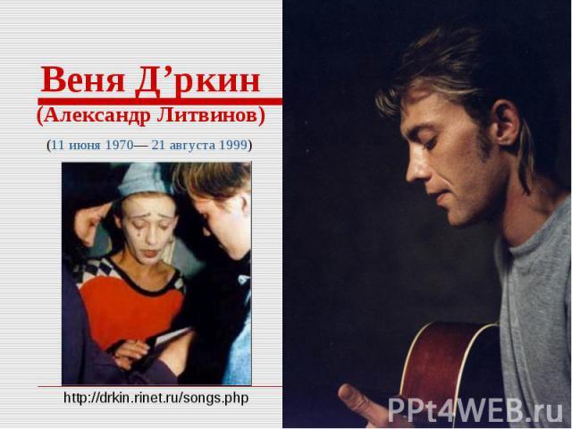 Веня Д'ркин(Александр Литвинов)(11 июня 1970— 21 августа 1999)