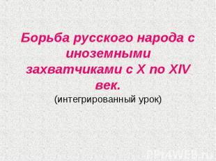 Борьба русского народа с иноземными захватчиками с X по XIV век (интегрированный