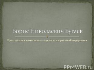 Борис Николаевич Бугаев Представитель символизма – одного из направлений модерни