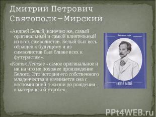Дмитрий Петрович Святополк-Мирский«Андрей Белый, конечно же, самый оригинальный