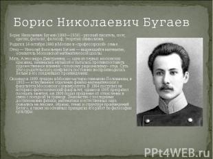 Борис Николаевич БугаевБорис Николаевич Бугаев (1880—1934) - русский писатель, п