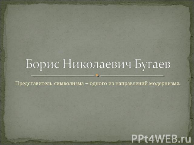 Борис Николаевич Бугаев Представитель символизма – одного из направлений модернизма.