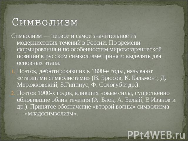 СимволизмСимволизм — первое и самое значительное из модернистских течений в России. По времени формирования и по особенностям мировоззренческой позиции в русском символизме принято выделять два основных этапа. Поэтов, дебютировавших в 1890-е годы, н…