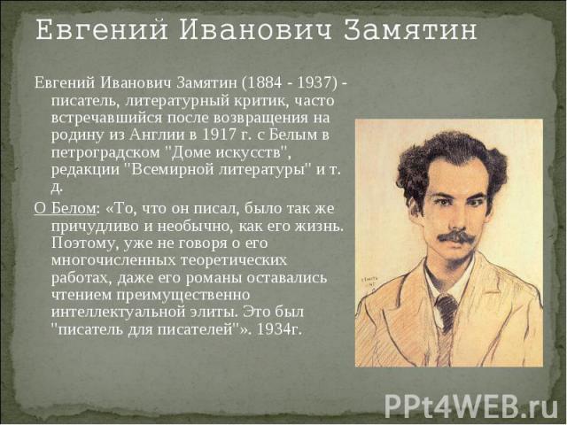 Евгений Иванович ЗамятинЕвгений Иванович Замятин (1884 - 1937) - писатель, литературный критик, часто встречавшийся после возвращения на родину из Англии в 1917 г. с Белым в петроградском