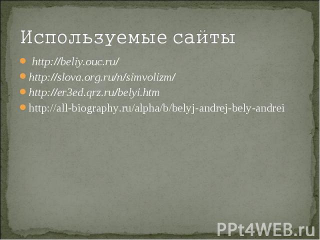 Используемые сайтыhttp://beliy.ouc.ru/http://slova.org.ru/n/simvolizm/http://er3ed.qrz.ru/belyi.htmhttp://all-biography.ru/alpha/b/belyj-andrej-bely-andrei