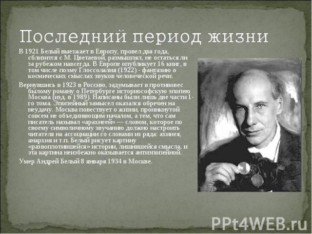 Последний период жизниВ 1921 Белый выезжает в Европу, провел два года, сблизится с М. Цветаевой, размышлял, не остаться ли за рубежом навсегда. В Европе опубликует 16 книг, в том числе поэму Глоссолалия (1922) - фантазию о космических смыслах звуков…