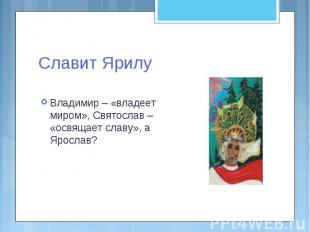 Славит Ярилу Владимир – «владеет миром», Святослав – «освящает славу», а Ярослав