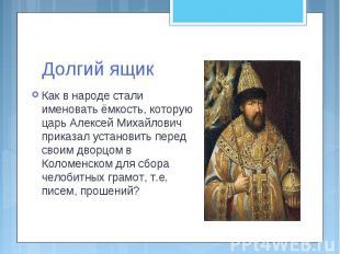 Долгий ящикКак в народе стали именовать ёмкость, которую царь Алексей Михайлович
