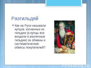 Разгильдяй Как на Руси называли купцов, изгнанных из гильдии (а купцы все входил