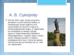 А. В. СуворовуЛетом 1941 года, когда началась Великая Отечественная война, в Лен