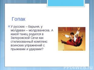 Гопак У русских – барыня, у молдаван – молдованеска. А какой танец родился в Зап