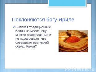 Поклоняются богу Яриле Выпекая традиционные блины на масленицу, многие православ