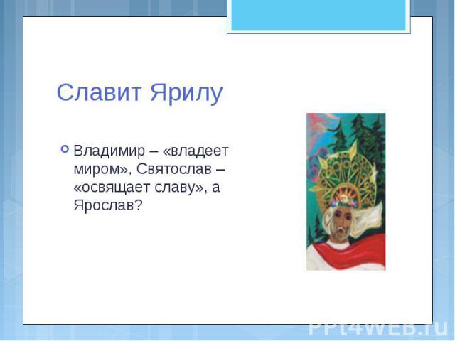 Славит Ярилу Владимир – «владеет миром», Святослав – «освящает славу», а Ярослав?