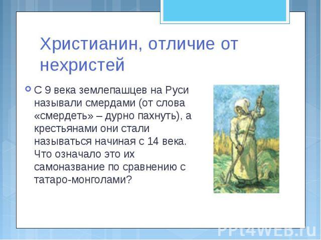 Христианин, отличие от нехристей С 9 века землепашцев на Руси называли смердами (от слова «смердеть» – дурно пахнуть), а крестьянами они стали называться начиная с 14 века. Что означало это их самоназвание по сравнению с татаро-монголами?