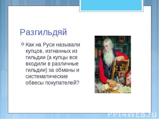 Разгильдяй Как на Руси называли купцов, изгнанных из гильдии (а купцы все входили в различные гильдии) за обманы и систематические обвесы покупателей?