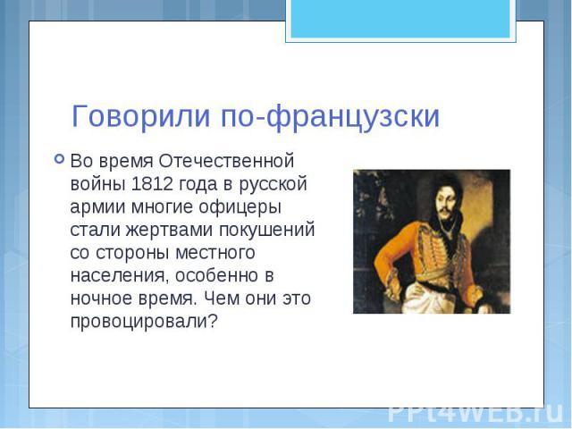 Говорили по-французскиВо время Отечественной войны 1812 года в русской армии многие офицеры стали жертвами покушений со стороны местного населения, особенно в ночное время. Чем они это провоцировали?