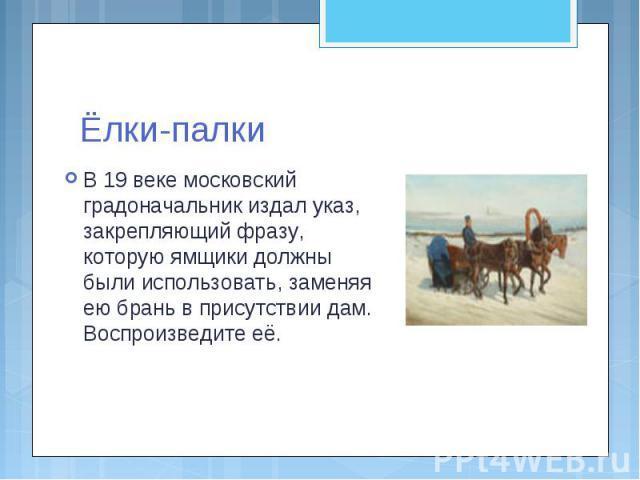 Ёлки-палкиВ 19 веке московский градоначальник издал указ, закрепляющий фразу, которую ямщики должны были использовать, заменяя ею брань в присутствии дам. Воспроизведите её.
