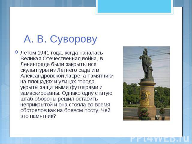 А. В. СуворовуЛетом 1941 года, когда началась Великая Отечественная война, в Ленинграде были закрыты все скульптуры из Летнего сада и в Александровской лавре, а памятники на площадях и улицах города укрыты защитными футлярами и замаскированы. Однако…