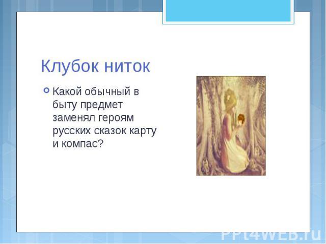 Клубок ниток Какой обычный в быту предмет заменял героям русских сказок карту и компас?