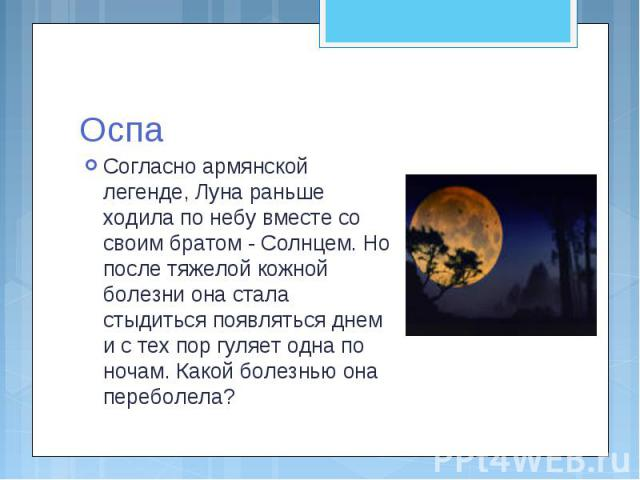 Оспа Согласно армянской легенде, Луна раньше ходила по небу вместе со своим братом - Солнцем. Но после тяжелой кожной болезни она стала стыдиться появляться днем и с тех пор гуляет одна по ночам. Какой болезнью она переболела?