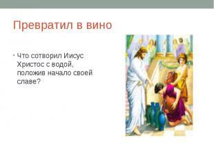 Превратил в виноЧто сотворил Иисус Христос с водой, положив начало своей славе?