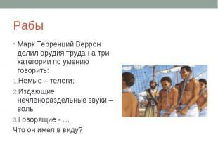Рабы Марк Терренций Веррон делил орудия труда на три категории по умению говорит