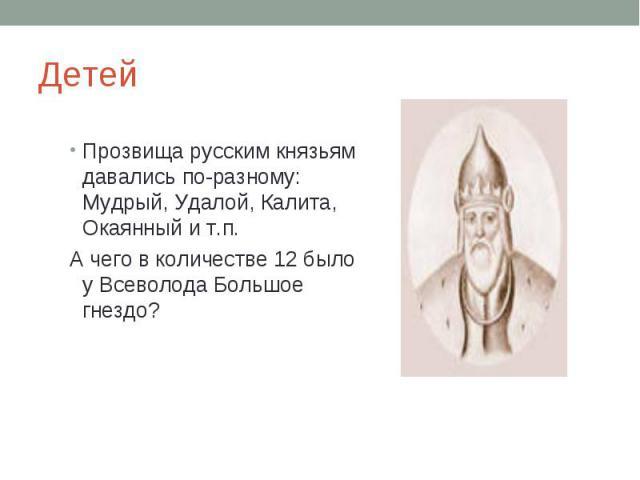 Детей Прозвища русским князьям давались по-разному: Мудрый, Удалой, Калита, Окаянный и т.п.А чего в количестве 12 было у Всеволода Большое гнездо?