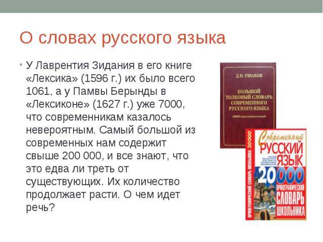 О словах русского языкаУ Лаврентия Зидания в его книге «Лексика» (1596 г.) их было всего 1061, а у Памвы Берынды в «Лексиконе» (1627 г.) уже 7000, что современникам казалось невероятным. Самый большой из современных нам содержит свыше 200 000, и все…