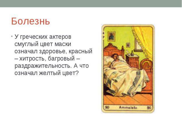Болезнь У греческих актеров смуглый цвет маски означал здоровье, красный – хитрость, багровый – раздражительность. А что означал желтый цвет?