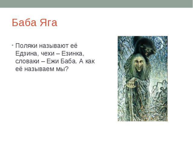 Баба ЯгаПоляки называют её Едзина, чехи – Езинка, словаки – Ежи Баба. А как её называем мы?